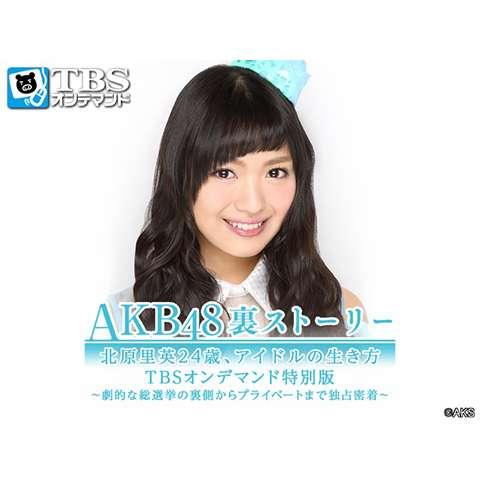 AKB48裏ストーリー 北原里英24歳、アイドルの生き方 TBSオンデマンド特別版 ~劇的な総選挙の裏側からプライベートまで独占密着~