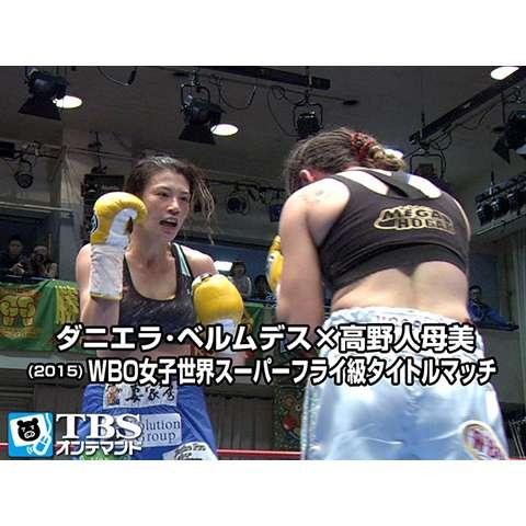 ダニエラ・ベルムデス×高野人母美(2015) WBO女子世界スーパーフライ級タイトルマッチ