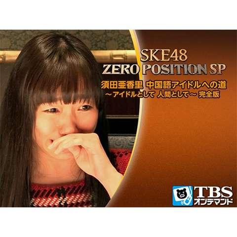 SKE48 ZERO POSITION SP 須田亜香里 中国語アイドルへの道~アイドルとして 人間として~完全版