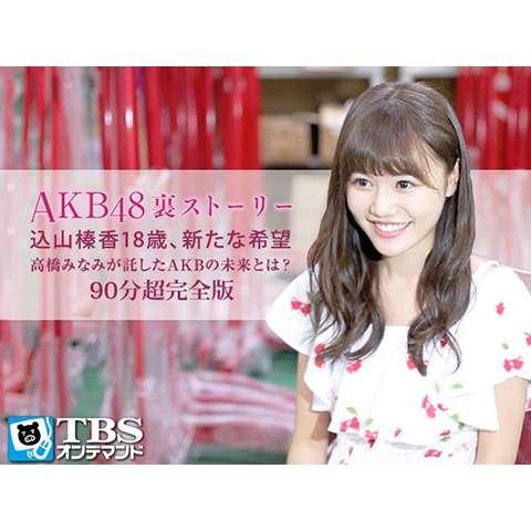 AKB48裏ストーリー 込山榛香18歳、新たな希望 高橋みなみが託したAKBの未来とは?90分超完全版