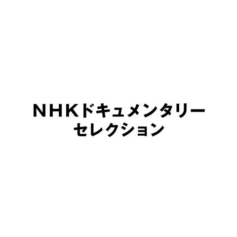 NHKドキュメンタリーセレクシ…