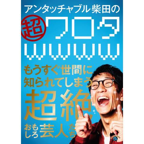 アンタッチャブル柴田の「超ワロタwwww」~もうすぐ世間に知られてしまう超絶おもしろ芸人たち~
