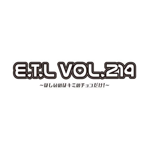 『E.T.L vol.214 ~ほしいのはキミのチョコだけ!~』