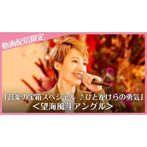 「音楽の宝箱スペシャル ♪ひとかけらの勇気」動画配信限定<望海風斗アングル>
