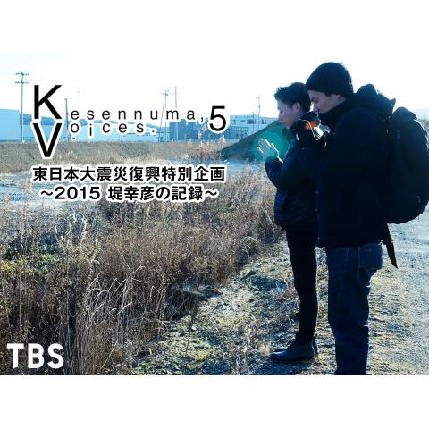 Kesennuma,Voices.5 東日本大震災復興特別企画~2015 堤幸彦の記録~