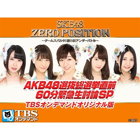 SKE48 ZERO POSITION AKB48選抜総選挙直前 60分緊急生討論SP TBSオンデマンドオリジナル版