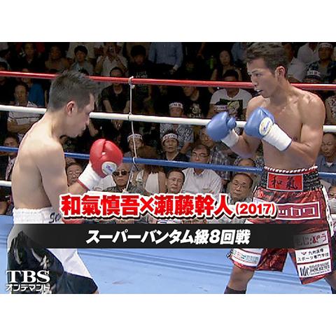 和氣慎吾×瀬藤幹人(2017)スーパーバンタム級8回戦