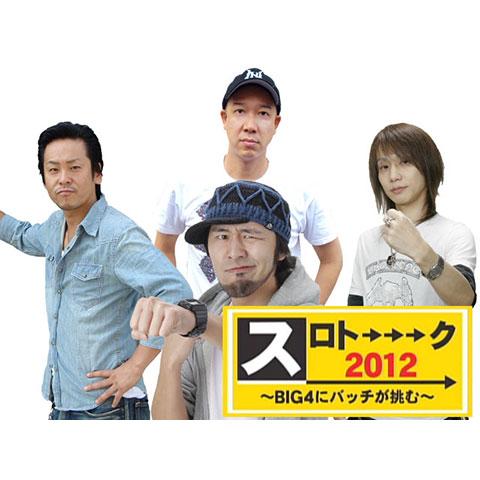 【特番】スロトーーーク2012 ~BIG4にバッチが挑む~