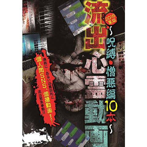 流出心霊動画 2016夏版~呪縛・憎悪編10本~