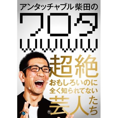 アンタッチャブル柴田の「ワロタwwww」~超絶おもしろいのに全く知られてない芸人たち~