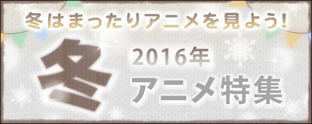 2016年冬アニメ特集