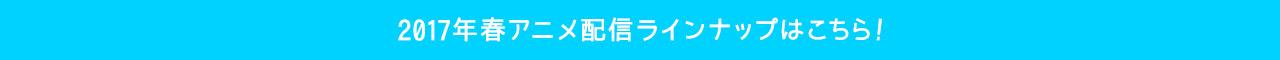 2017年春アニメ配信ラインナップはこちら!