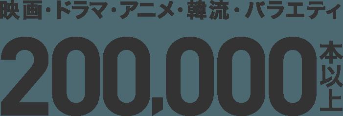 映画・ドラマ・アニメ・韓流・バラエティ 200,000本以上