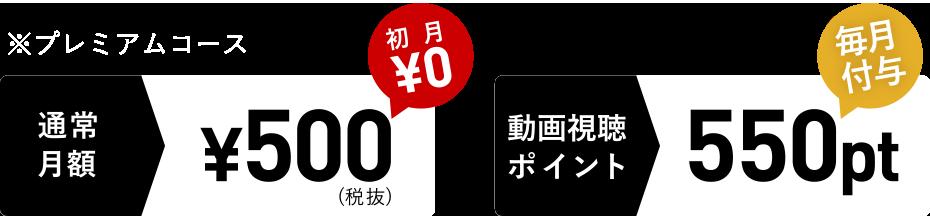 ※プレミアムコース 通常月額¥500(税抜) 初月¥0 動画視聴ポイント550pt 毎月付与