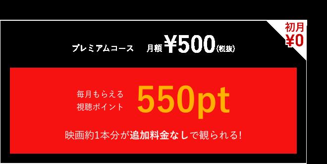 初月¥0プレミアムコース月額¥500(税抜)毎月視聴ポイント550ptがもらえる!映画約1本分が追加料金なしで観られる!