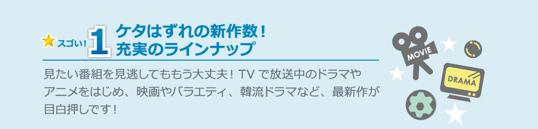 スゴい!1 ケタはずれの新作数!充実のラインナップ 見たい番組を見逃してももう大丈夫!TVで放送中のドラマやアニメをはじめ、映画やバラエティ、韓流ドラマなど、最新作が目白押しです!